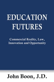 Education Futures: Commercial Reality, Law, Innovation and Opportunity ebook by John Boon J.D.