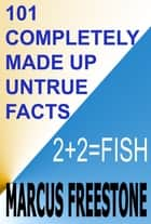 101 Completely Made Up Untrue Facts ebook by Marcus Freestone