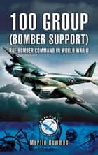 100 Group (Bomber Support) - RAF Bomber Command in World War II ebook by Martin Bowman