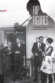 Hip Figures - A Literary History of the Democratic Party ebook by Michael Szalay