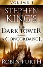 Stephen King's The Dark Tower: A Concordance, Volume One eBook by Robin Furth