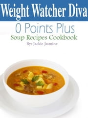 Weight Watchers Diva 0 Weight Watchers Points Plus Soup Recipes Cookbook ebook by Jackie Jasmine