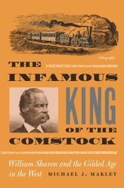 The Infamous King Of The Comstock - William Sharon And The Gilded Age In The West ebook by Michael J. Makley