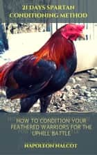 21 Days Spartan Conditioning Method: How to Condition Your Feathered Warriors For the Uphill Battle ebook by Napoleon Nalcot