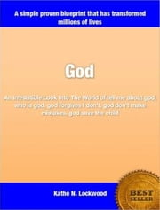 God - An Irresistible Look Into The World of tell me about god, who is god, god forgives I don't, god don't make mistakes, god save the child ebook by Kathe N. Lockwood