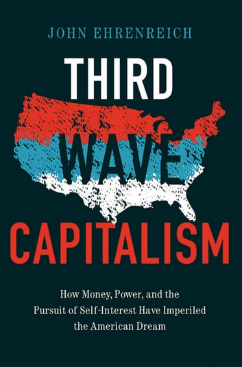 Third Wave Capitalism - How Money, Power, and the Pursuit of Self-Interest Have Imperiled the American Dream ebook by John H. Ehrenreich