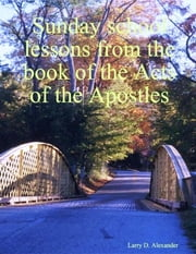 Sunday School Lessons from the Book of the Acts of the Apostles ebook by Larry D. Alexander