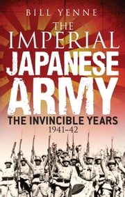 The Imperial Japanese Army - The Invincible Years 1941-42 ebook by Bill Yenne