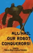 All Hail Our Robot Conquerors! ebook by Joshua Palmatier, Patricia Bray, Seanan McGuire,...