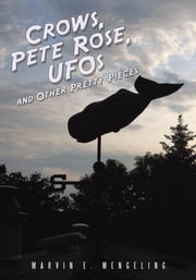 Crows, Pete Rose, UFOs - and Other Pretty Pieces ebook by Marvin E. Mengeling