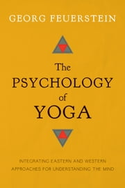 The Psychology of Yoga - Integrating Eastern and Western Approaches for Understanding the Mind ebook by Georg Feuerstein