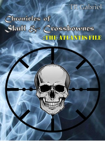 Chronicles of Skull & Crossbownes - The Atlantis File ebook by TR Gabriel