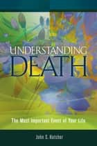 Understanding Death - The Most Important Event of Your Life ebook by John S Hatcher