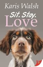 Sit. Stay. Love. ebook by Karis Walsh