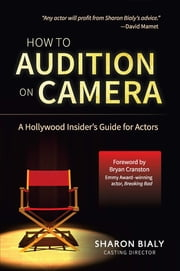 How To Audition On Camera: A Hollywood Insider's Guide for Actors ebook by Sharon Bialy,Bryan Cranston