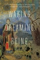 Waking, Dreaming, Being - Self and Consciousness in Neuroscience, Meditation, and Philosophy ebook by Evan Thompson, Stephen Batchelor