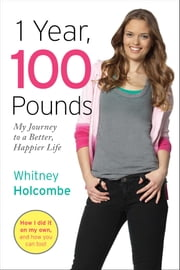 1 Year, 100 Pounds - My Journey to a Better, Happier Life ebook by Whitney Holcombe