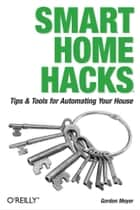 Smart Home Hacks - Tips & Tools for Automating Your House ebook by Gordon Meyer