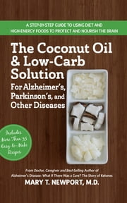 The Coconut Oil and Low-Carb Solution for Alzheimer's, Parkinson's, and Other Diseases - A Guide to Using Diet and a High-Energy Food to Protect and Nourish the Brain ebook by Mary T Newport