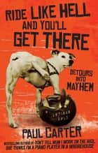 Ride Like Hell and You'll Get There - Detours into mayhem ebook by Paul Carter