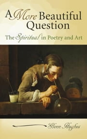 A More Beautiful Question - The Spiritual in Poetry and Art ebook by Glenn Hughes