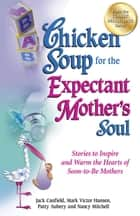 Chicken Soup for the Expectant Mother's Soul - Stories to Inspire and Warm the Hearts of Soon-to-Be Mothers ebook by Jack Canfield, Mark Victor Hansen