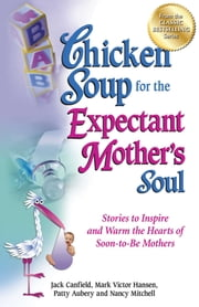 Chicken Soup for the Expectant Mother's Soul - Stories to Inspire and Warm the Hearts of Soon-to-Be Mothers ebook by Jack Canfield,Mark Victor Hansen