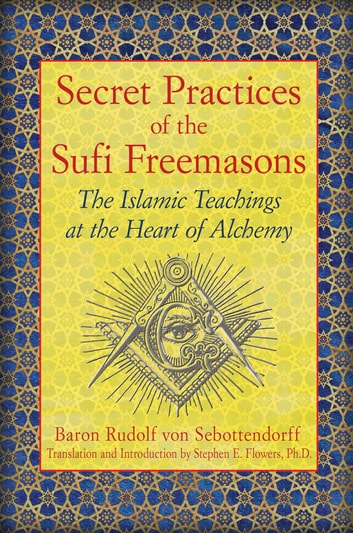 Secret Practices of the Sufi Freemasons - The Islamic Teachings at the Heart of Alchemy ebook by Baron Rudolf von Sebottendorff