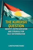 The Kurdish Question: Identity, Representation and the Struggle for Self- Determination - Identity, Representation and the Struggle for Self- Determination ebook by Mr Lungthuiyang Riamei