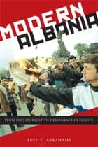 Modern Albania - From Dictatorship to Democracy in Europe ebook by Fred C. Abrahams