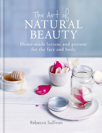 The Art of Natural Beauty - Homemade lotions and potions for the face and body ebook by Rebecca Sullivan