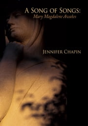 A Song of Songs: Mary Magdalene Awakes ebook by Jennifer Chapin