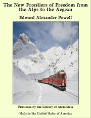 The New Frontiers of Freedom from the Alps to the Aegean ebook by Edward Alexander Powell