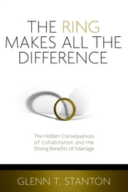 The Ring Makes All the Difference - The Hidden Consequences of Cohabitation and the Strong Benefits of Marriage ebook by Glenn T. Stanton
