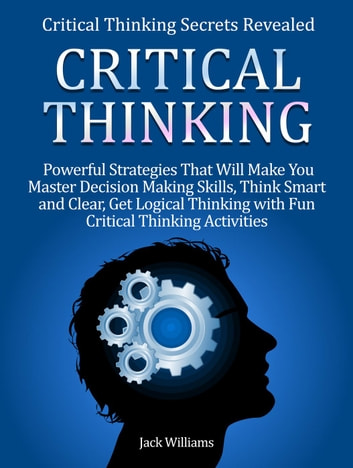 Critical Thinking: 8 Powerful Strategies That Will Help You Improve Decision Making Skills, Think Fast and Clear! ebook by Jacky Williams