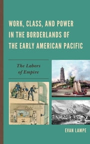 Work, Class, and Power in the Borderlands of the Early American Pacific - The Labors of Empire ebook by Evan Lampe