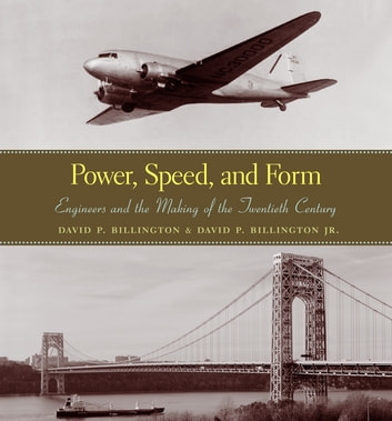 Power, Speed, and Form - Engineers and the Making of the Twentieth Century ebook by David P. Billington, Jr.,David Billington Jr.