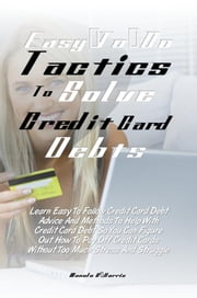 Easy-To-Do Tactics To Solve Credit Card Debts - Learn Easy To Follow Credit Card Debt Advice And Methods To Help With Credit Card Debt So You Can Figure Out How To Pay Off Credit Cards Without Too Much Stress And Struggle ebook by Manolo V. Harris