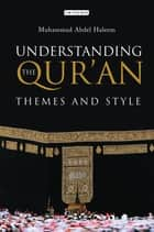 Understanding the Qur'an - Themes and Style ebook by Muhammad Abdel Haleem, M. A. S. Abdel Haleem