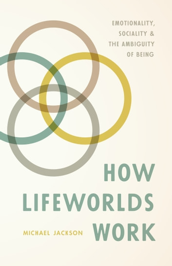 How Lifeworlds Work - Emotionality, Sociality, and the Ambiguity of Being ebook by Michael Jackson
