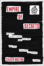 Empire of Secrets: British Intelligence, the Cold War, and the Twilight of Empire ebook by Calder Walton