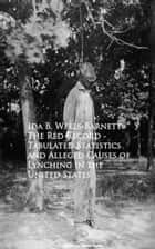 The Red Record - Tabulated Statistics and Allegehing in the United States ebook by Ida B. Wells-Barnett