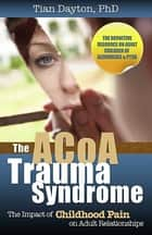 The ACOA Trauma Syndrome - The Impact of Childhood Pain on Adult Relationships ebook by Dr. Tian Dayton, PhD, TEP