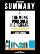 Extended Summary Of The Monk Who Sold His Ferrari: A Fable About Fulfilling Your Dreams & Reaching Your Destiny - By Robin Sharma ebook by Sapiens Editorial, Sapiens Editorial