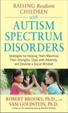 Raising Resilient Children with Autism Spectrum Disorders: Strategies for Maximizing Their Strengths, Coping with Adversity, and Developing a Social Mindset ebook by Dr. Robert Brooks, Sam Goldstein