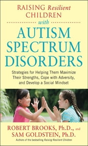 Raising Resilient Children with Autism Spectrum Disorders: Strategies for Maximizing Their Strengths, Coping with Adversity, and Developing a Social Mindset - Strategies for Maximizing Their Strengths, Coping with Adversity, and Developing a Social Mindset ebook by Dr. Robert Brooks,Sam Goldstein