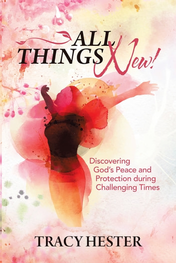 All Things New! - Discovering God'S Peace and Protection During Challenging Times ebook by Tracy Hester