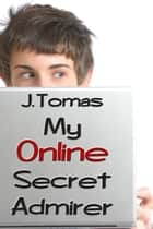 My Online Secret Admirer ebook by J. Tomas