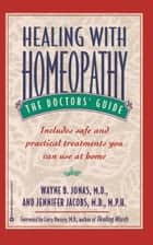 Healing with Homeopathy - The Complete Guide ebook by Jennifer Jacobs, Wayne B. Jonas