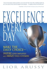 Excellence Every Day: Make the Daily Choice-Inspire Your Employees and Amaze Your Customers ebook by Lior Arussy